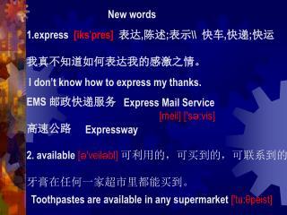 1.express   [iks ' pres]   表达 , 陈述 ; 表示 \\   快车 , 快递 ; 快运 我真不知道如何表达我的感激之情。 EMS  邮政快递服务 高速公路