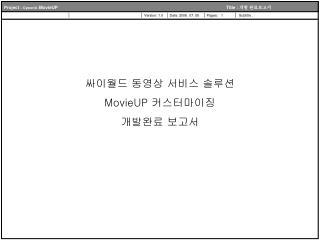 싸이월드 동영상 서비스 솔루션  MovieUP  커스터마이징 개발완료 보고서