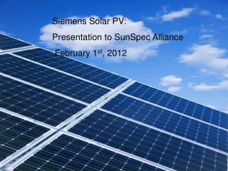 Siemens Solar PV:   Presentation to SunSpec Alliance      February 1 st , 2012