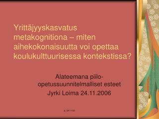 Alateemana piilo-opetussuunnitelmalliset esteet Jyrki Loima 24.11.2006