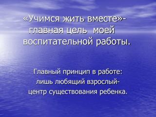 «Учимся жить вместе»-   главная цель  моей воспитательной работы.