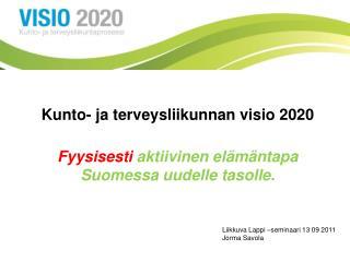 Kunto- ja terveysliikunnan visio 2020 Fyysisesti  aktiivinen elämäntapa Suomessa uudelle tasolle.