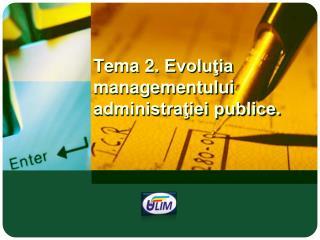 Tema  2.  Evoluţia managementului administraţiei publice.