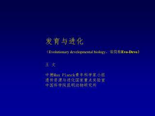 发育与进化 ( Evolutionary developmental biology ,常简称 Evo-Devo ) 王 文 中德 Max Planck 青年科学家小组
