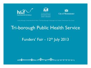 Tri-borough Public Health Service Funders' Fair - 12 th  July 2013