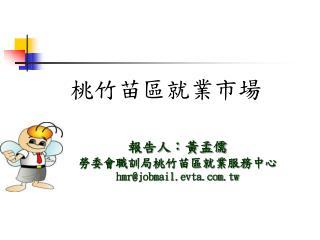 報告人:黃孟儒 勞委會職訓局桃竹苗區就業服務中心 hmr@jobmail.evta.tw