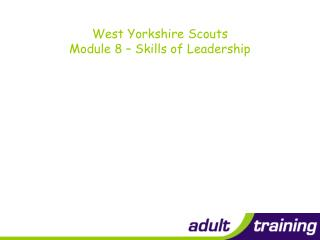 West Yorkshire Scouts Module 8 – Skills of Leadership
