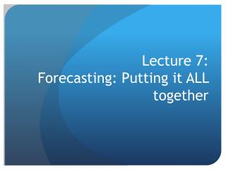 Lecture 7:  Forecasting: Putting it ALL together