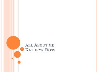 All About me  Kathryn Ross