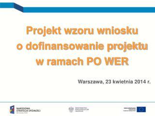 Projekt wzoru wniosku  o dofinansowanie projektu  w ramach PO WER Warszawa, 23 kwietnia 2014 r.