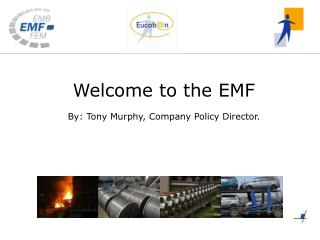 Welcome to the EMF By: Tony Murphy, Company Policy Director.