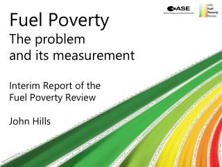 Fuel Poverty The problem and its measurement Interim Report of the Fuel Poverty Review John Hills
