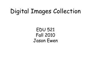 Digital Images Collection EDU 521 Fall 2010 Jason  Ewen