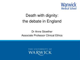 Death with dignity:  the debate in England Dr Anne Slowther  Associate Professor Clinical Ethics