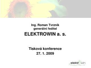 Ing. Roman Tvrzník generální ředitel ELEKTROWIN a. s. Tisková konference  27. 1. 2009