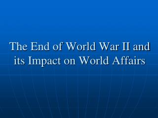 The End of World War II and its Impact on World Affairs