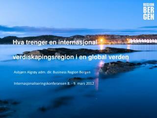 Asbjørn Algrøy adm. dir. Business Region Bergen Internasjonaliseringskonferansen 8. - 9. mars 2012