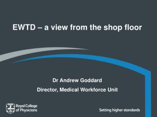 EWTD – a view from the shop floor Dr Andrew Goddard Director, Medical Workforce Unit