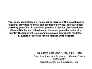 Dr Chris Chaloner PhD FRCPath Consultant Paediatric Biochemist / Head of Clinical Biochemistry,