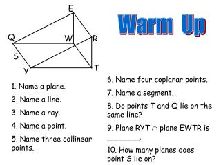 1. Name a plane. 2. Name a line. 3. Name a ray. 4. Name a point. 5. Name three collinear points.