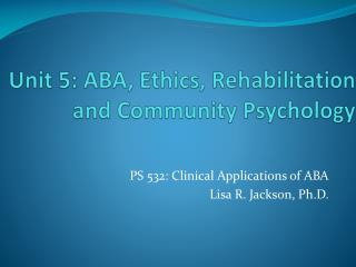 Unit 5: ABA, Ethics, Rehabilitation and Community Psychology