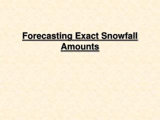 Forecasting Exact Snowfall Amounts