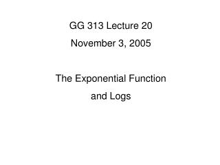 GG 313 Lecture 20 November 3, 2005 The Exponential Function and Logs