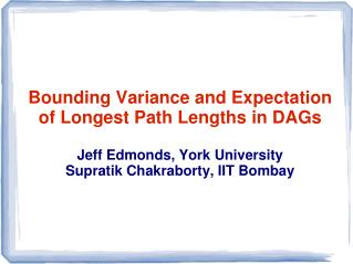 Bounding Variance and Expectation of Longest Path Lengths in DAGs Jeff Edmonds, York University