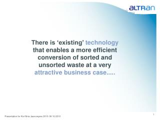 There is  existing  technology that enables a more efficient conversion of sorted and unsorted waste at a very attractiv