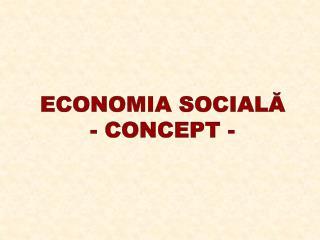 ECONOMIA SOCIALĂ - CONCEPT -