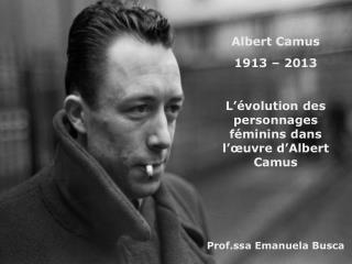 Albert Camus 1913 – 2013 L'évolution des personnages féminins dans l'œuvre d'Albert Camus