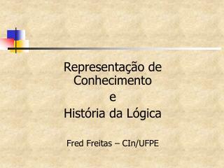 Representação de Conhecimento  e  História da Lógica Fred Freitas – CIn/UFPE