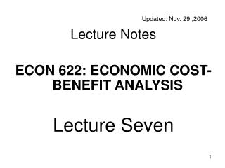 Updated: Nov. 29.,2006 Lecture Notes ECON 622: ECONOMIC COST-BENEFIT ANALYSIS Lecture Seven