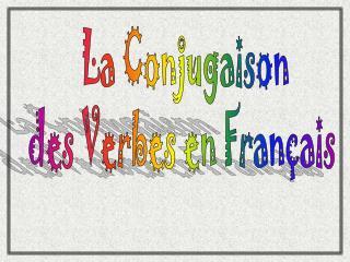 La Conjugaison  des Verbes en Français