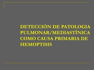 DETECCIÓN DE PATOLOGIA PULMONAR/MEDIASTÍNICA COMO CAUSA PRIMARIA DE HEMOPTISIS