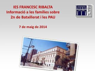 IES FRANCESC RIBALTA Informació a les famílies sobre 2n de Batxillerat i les PAU 7 de maig de 2014