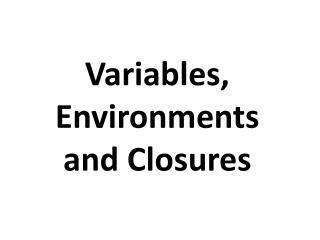 Variables, Environments and Closures