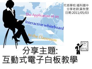 代表學校 : 福科國中 分享老師 : 黃秋雯 日期 : 2011/05/03