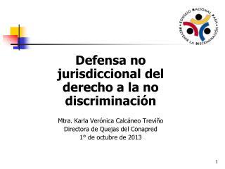Defensa no jurisdiccional del derecho a la no discriminación Mtra. Karla Verónica Calcáneo Treviño