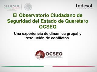 El Observatorio Ciudadano de Seguridad del Estado de Querétaro OCSEQ