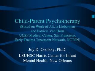 Joy D. Osofsky, Ph.D. LSUHSC Harris Center for Infant Mental Health, New Orleans