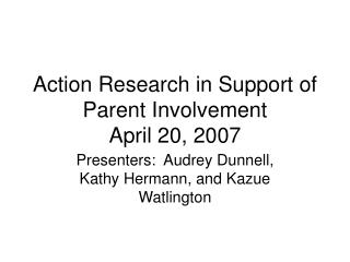 Action Research in Support of Parent Involvement April 20, 2007