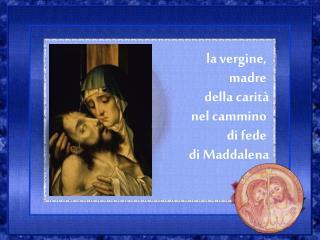 la vergine,  madre  della carità      nel cammino  di fede  di Maddalena