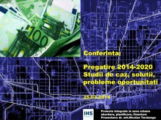 Conferinta: Pregatire 2014-2020 Studii de caz, solutii, probleme oportunitati 25.03.2014