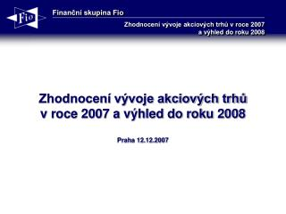 Zhodnocení vývoje akciových trhů  v roce 2007 a výhled do roku 2008 Praha 12.12.2007