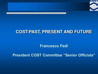 "COST:PAST, PRESENT AND FUTURE Francesco Fedi President COST Committee ""Senior Officials"""