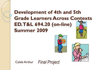 Development  of 4th and 5th Grade Learners Across Contexts  ED. T&L 694.20 (on-line)  Summer 2009
