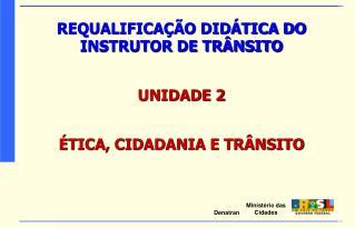 REQUALIFICAÇÃO DIDÁTICA DO INSTRUTOR DE TRÂNSITO UNIDADE 2 ÉTICA, CIDADANIA E TRÂNSITO