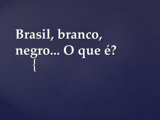 Brasil, branco, negro... O que é?