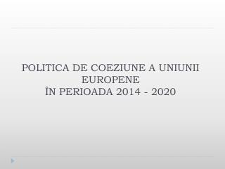 POLITIC A  DE COEZIUNE A UNIUNII EUROPENE ÎN PERIOADA 2014 - 2020